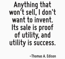 Anything that won't sell, I don't want to invent. Its sale is proof of utility, and utility is success. by Quotr