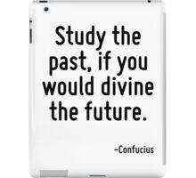 Study the past, if you would divine the future. iPad Case/Skin