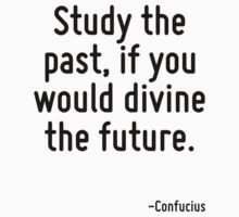 Study the past, if you would divine the future. by Quotr