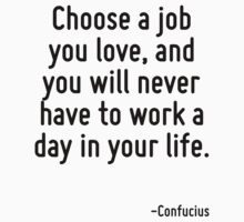 Choose a job you love, and you will never have to work a day in your life. by Quotr