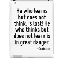 He who learns but does not think, is lost! He who thinks but does not learn is in great danger. iPad Case/Skin