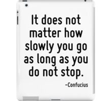 It does not matter how slowly you go as long as you do not stop. iPad Case/Skin