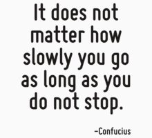 It does not matter how slowly you go as long as you do not stop. by Quotr