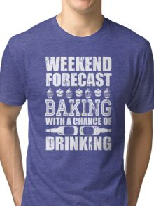 Weekend Forecast Baking with a Chance of Drinking Tri-blend T-Shirt