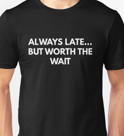 Always Late... But Worth The Wait Unisex T-Shirt