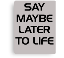 SAY MAYBE LATER TO LIFE Canvas Print