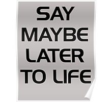 SAY MAYBE LATER TO LIFE Poster