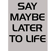 SAY MAYBE LATER TO LIFE Photographic Print