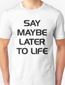 SAY MAYBE LATER TO LIFE T-Shirt