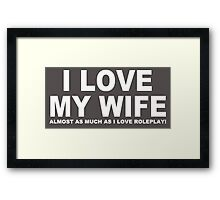I LOVE MY WIFE Almost As Much As I Love Roleplay! Framed Print