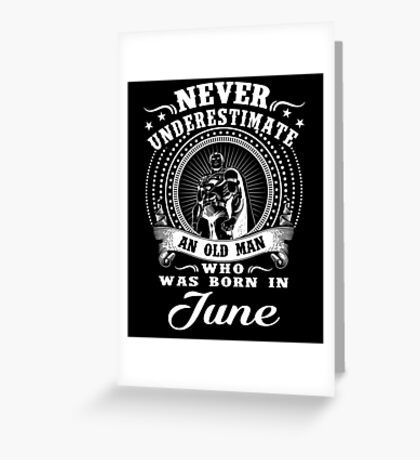 Never underestimate an old man who was born in june T-shirt Greeting Card
