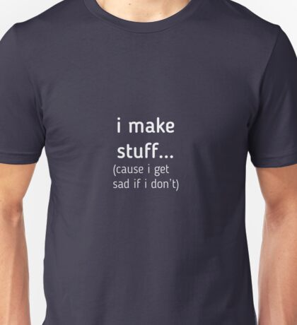 I Make Stuff Cause I Get Sad  Unisex T-Shirt