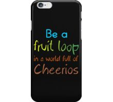 BE A FRUIT LOOP IN A WORLD FULL OF CHEERIOS iPhone Case/Skin