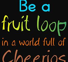 BE A FRUIT LOOP IN A WORLD FULL OF CHEERIOS by Divertions