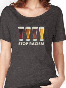 Stop Alcohol Racism Beer Equality Women's Relaxed Fit T-Shirt
