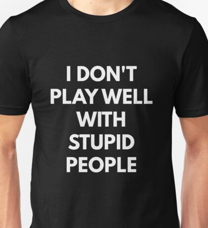 I Don't Play Well With Stupid People Unisex T-Shirt