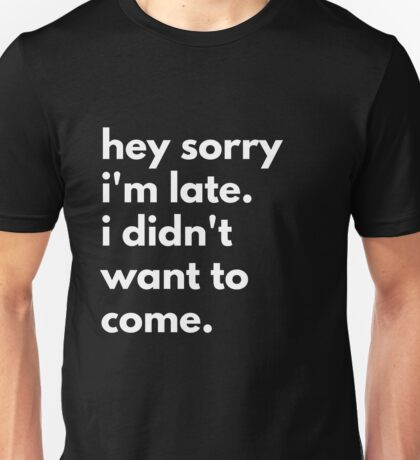 Hey Sorry I'm Late. I Didn't Want To Come. Unisex T-Shirt