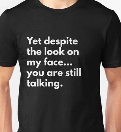 Yet Despite The Look On My Face... You Are Still Talking Unisex T-Shirt