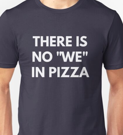 "There Is No ""We"" In Pizza Unisex T-Shirt"
