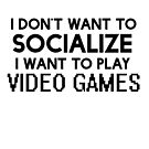 I DON'T WANT TO SOCIALIZE I WANT TO PLAY VIDEO GAMES by derlaine