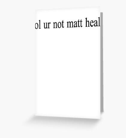 lol ur not matt healy Greeting Card