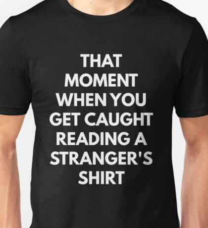 The Moment You Get Caught Reading A Stranger's Shirt Unisex T-Shirt
