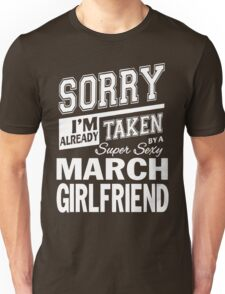 SORRY I'M ALREADY TAKEN BY A SUPER SEXY MARCH GIRLFRIEND Unisex T-Shirt