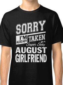 SORRY I'M ALREADY TAKEN BY A SUPER SEXY AUGUST GIRLFRIEND Classic T-Shirt