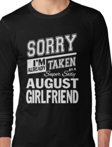 SORRY I'M ALREADY TAKEN BY A SUPER SEXY AUGUST GIRLFRIEND Long Sleeve T-Shirt