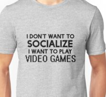 I DON'T WANT TO SOCIALIZE I WANT TO PLAY VIDEO GAMES Unisex T-Shirt