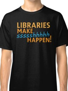 Libraries MAKE SHHHHH Happen! Classic T-Shirt