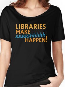 Libraries MAKE SHHHHH Happen! Women's Relaxed Fit T-Shirt