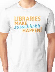 Libraries MAKE SHHHHH Happen! Unisex T-Shirt