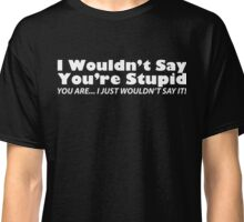 I Wouldn't Say You're Stupid... You Are... I Just Wouldn't Say It Classic T-Shirt