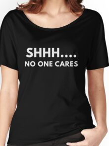 Shh... No One Cares Women's Relaxed Fit T-Shirt
