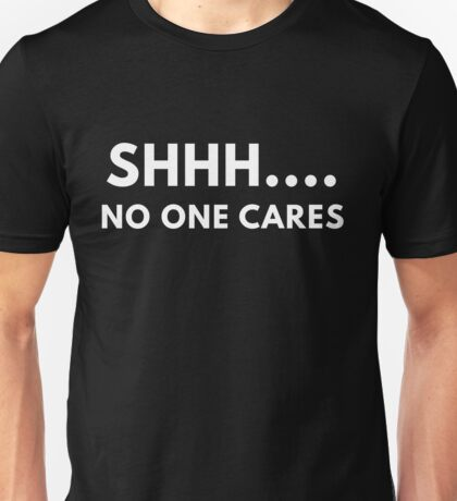 Shh... No One Cares Unisex T-Shirt