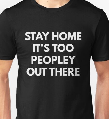 Stay Home It's Too Peopley Out There Unisex T-Shirt