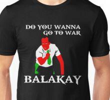 DO YOU WANNA GO TO WAR BALAKAY Unisex T-Shirt