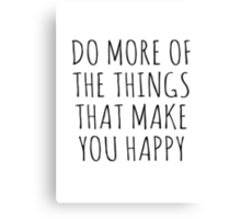 DO MORE OF THE THINGS THAT MAKE YOU HAPPY Canvas Print