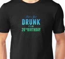 Lets Get Drunk Its My 26th Birthday Unisex T-Shirt