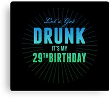 Let's Get Drunk It's My 29th Birthday Canvas Print