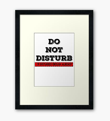 Do not disturb, I'm disturbed enough already Framed Print