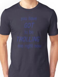 you have GOT to be TROLLING me right now Unisex T-Shirt