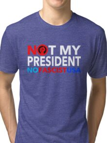 Not My President - NO FASCIST USA! Tri-blend T-Shirt