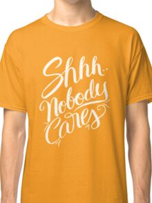 Shhh.. Nobody Cares - Funny Humor Saying Quote  Classic T-Shirt