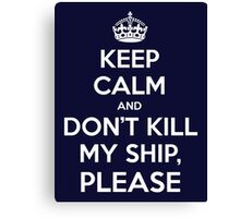 Keep Calm and don't kill my ship, please Canvas Print