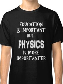 Education Is Important But Physics Is More Importanter T-Shirt Funny Cute Gift For High School College Student Classic T-Shirt
