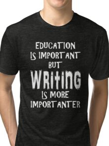 Education Is Important But Writing Is More Importanter T-Shirt Funny Cute Gift For High School College Student Tri-blend T-Shirt