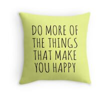 DO MORE OF THE THINGS THAT MAKE YOU HAPPY Throw Pillow