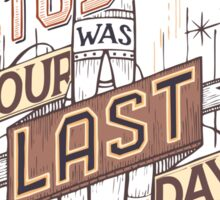 If Today Was Your Last Day Sticker